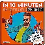 Endlich mitreden!: In 10 Minuten vom Freizeit-Bastler zum DIY-Pro: Das perfekte Geschenk für den Mann: Ein Buch!
